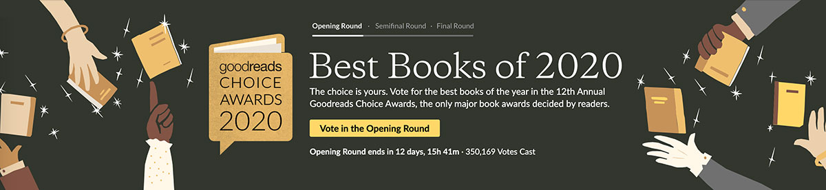 Goodreads Choice Awards Header. Text: The choice is yours. Vote for the best books of the year in the 12th Annual Goodreads Choice Awards, the only major book awards decided by readers. Vote in the opening round.